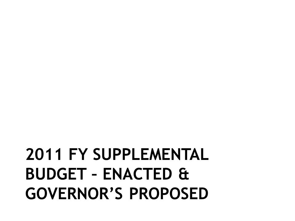 2011 FY SUPPLEMENTAL BUDGET – ENACTED & GOVERNORS PROPOSED