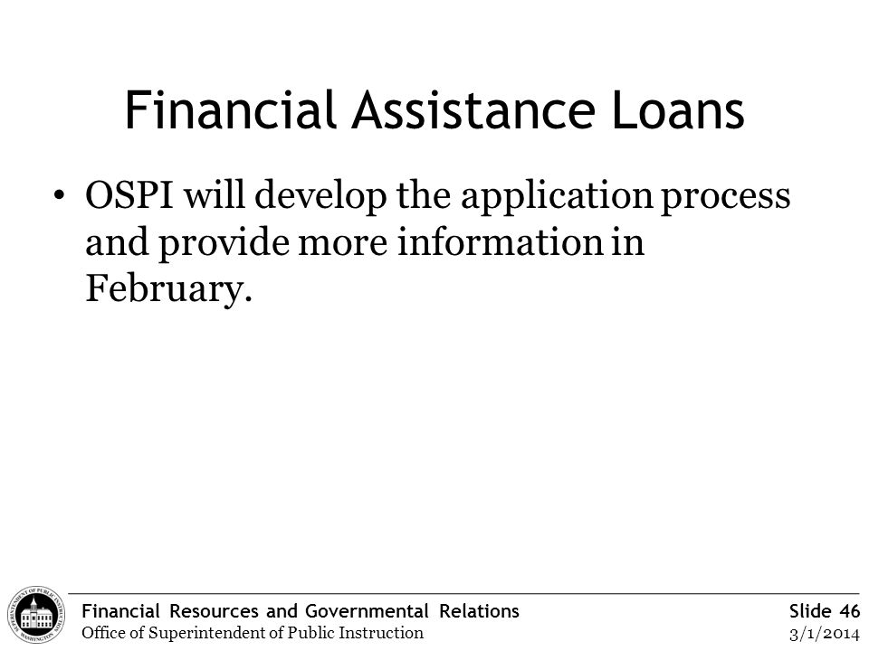 Financial Resources and Governmental Relations Office of Superintendent of Public Instruction Slide 46 3/1/2014 Financial Assistance Loans OSPI will d