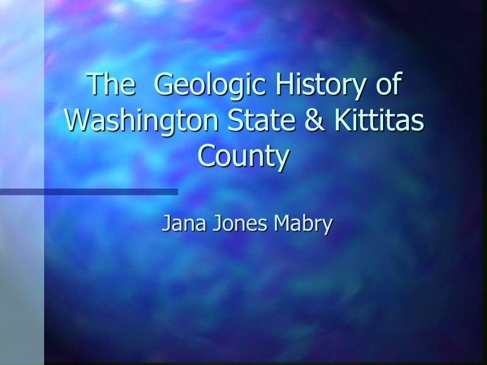The Geologic History of Washington State & Kittitas County Jana Jones Mabry