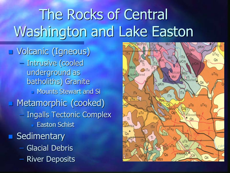 The Rocks of Central Washington and Lake Easton n Volcanic (Igneous) –Intrusive (cooled underground as batholiths) Granite n Mounts Stewart and Si n M