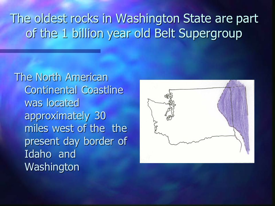 The oldest rocks in Washington State are part of the 1 billion year old Belt Supergroup The North American Continental Coastline was located approxima