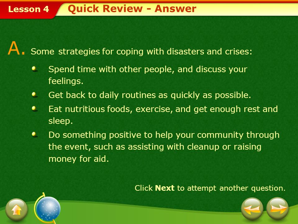 Lesson 4 Provide a short answer to the question given below. Q. List three strategies for coping with disasters and crises. Click Next to view the ans