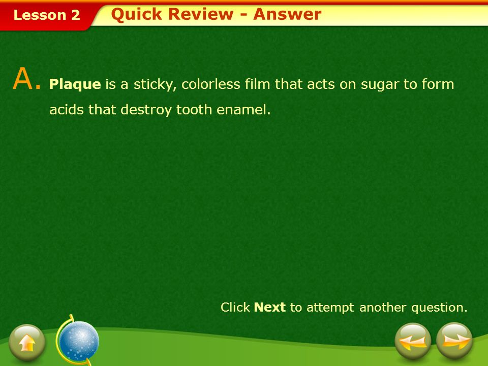 Lesson 2 Q. _________ is a sticky, colorless film that acts on sugar to form acids that destroy tooth enamel. 1.Plaque 2.Pulp 3.Malocclusion 4.Periodo