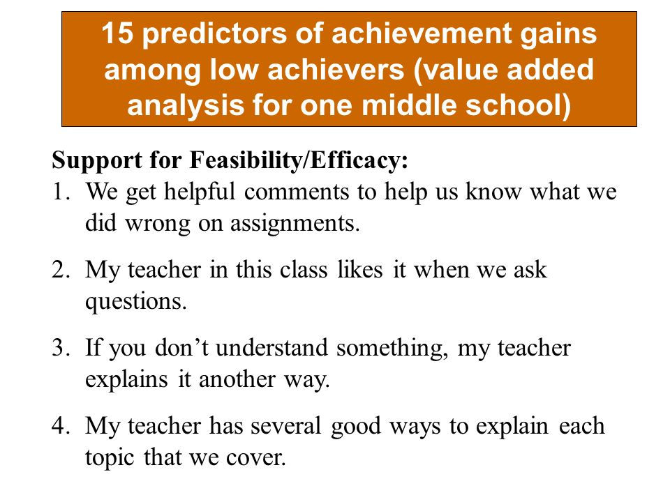 15 predictors of achievement gains among low achievers (value added analysis for one middle school) Support for Feasibility/Efficacy: 1.We get helpful comments to help us know what we did wrong on assignments.