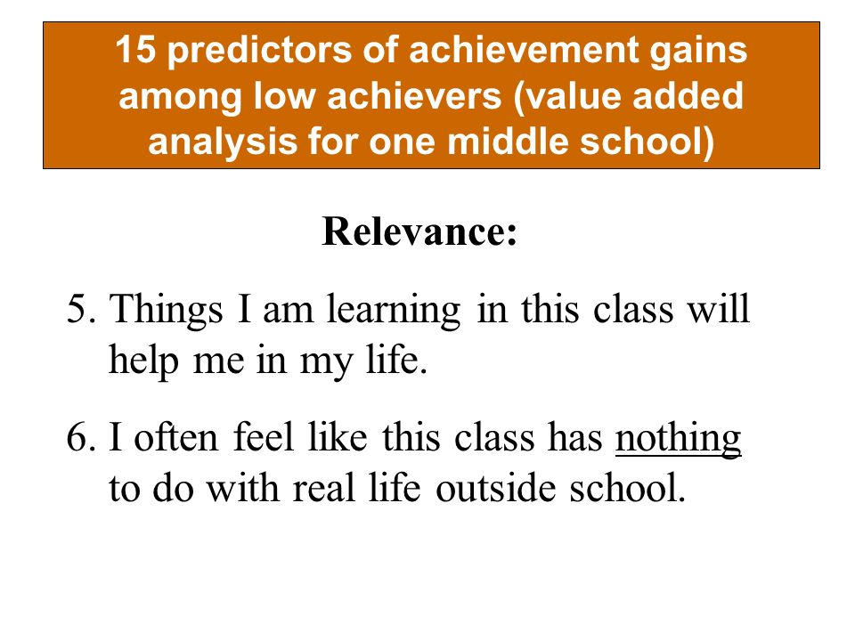 15 predictors of achievement gains among low achievers (value added analysis for one middle school) Relevance: 5.Things I am learning in this class will help me in my life.