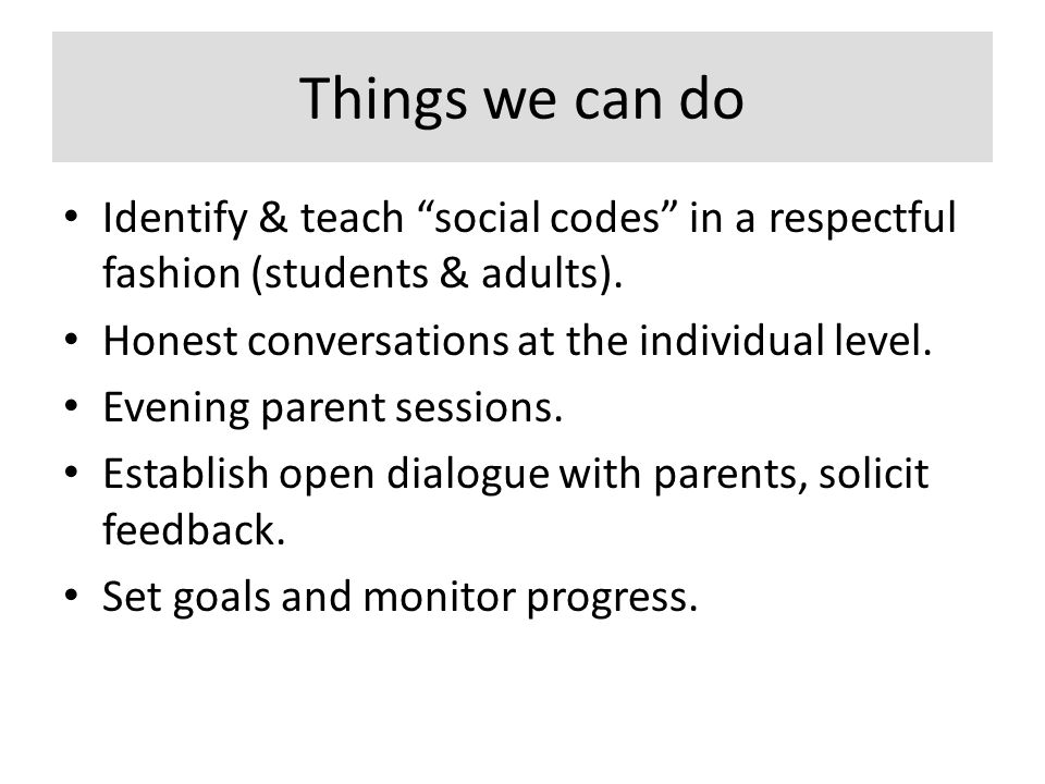 Things we can do Identify & teach social codes in a respectful fashion (students & adults).