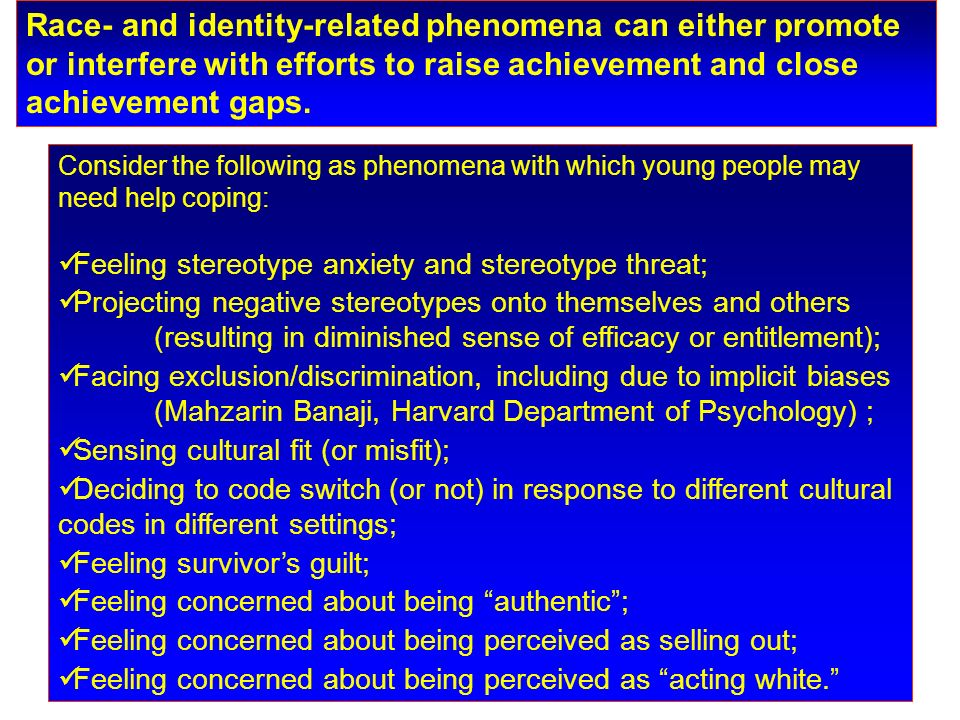 Consider the following as phenomena with which young people may need help coping: Feeling stereotype anxiety and stereotype threat; Projecting negative stereotypes onto themselves and others (resulting in diminished sense of efficacy or entitlement); Facing exclusion/discrimination, including due to implicit biases (Mahzarin Banaji, Harvard Department of Psychology) ; Sensing cultural fit (or misfit); Deciding to code switch (or not) in response to different cultural codes in different settings; Feeling survivors guilt; Feeling concerned about being authentic; Feeling concerned about being perceived as selling out; Feeling concerned about being perceived as acting white.