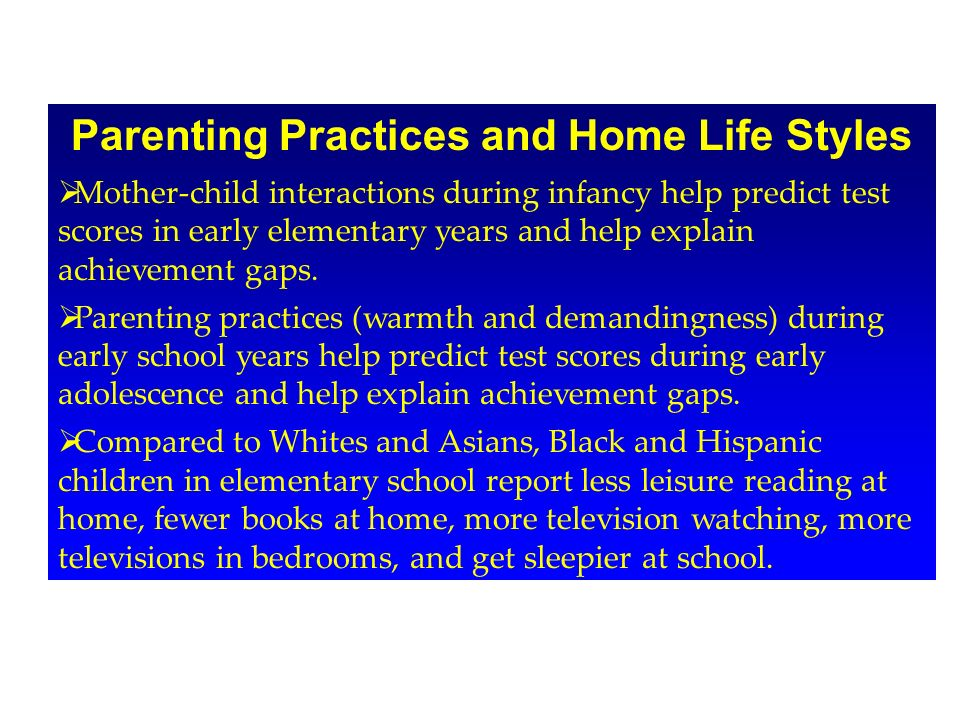 Parenting Practices and Home Life Styles Mother-child interactions during infancy help predict test scores in early elementary years and help explain achievement gaps.