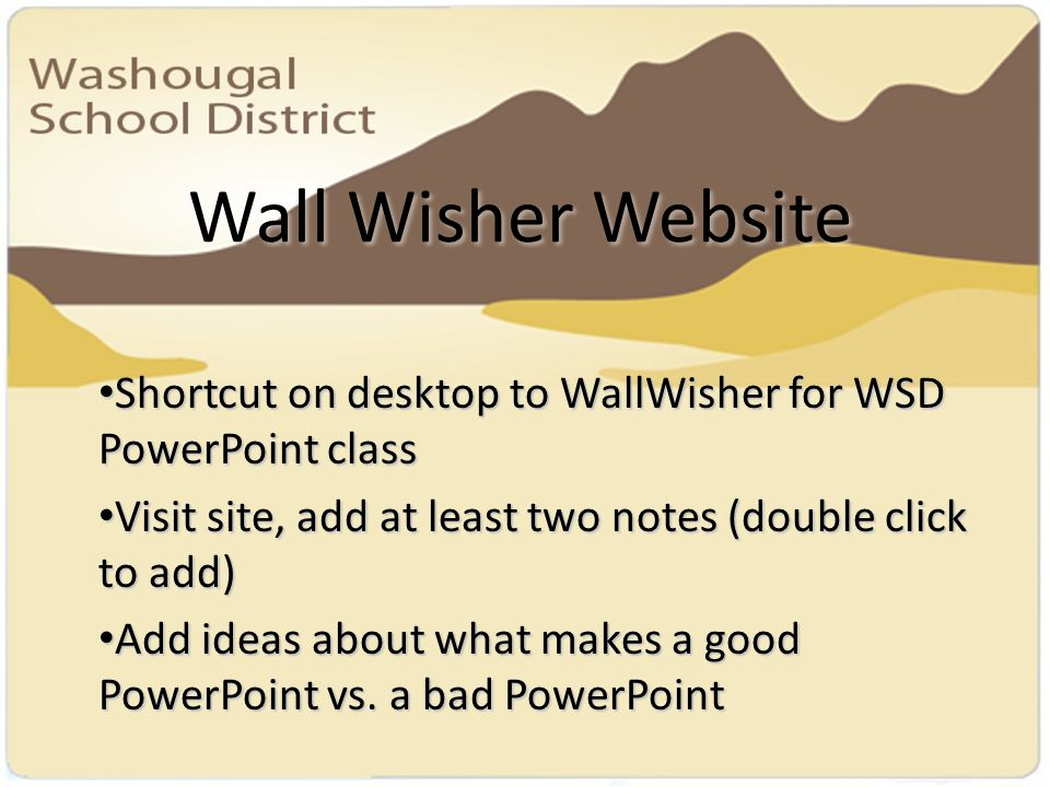 Wall Wisher Website Shortcut on desktop to WallWisher for WSD PowerPoint class Shortcut on desktop to WallWisher for WSD PowerPoint class Visit site, add at least two notes (double click to add) Visit site, add at least two notes (double click to add) Add ideas about what makes a good PowerPoint vs.