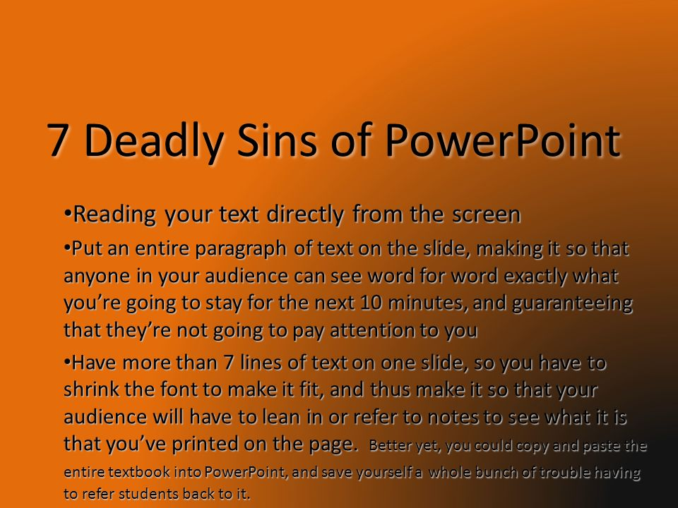 7 Deadly Sins of PowerPoint Reading your text directly from the screen Put an entire paragraph of text on the slide, making it so that anyone in your audience can see word for word exactly what youre going to stay for the next 10 minutes, and guaranteeing that theyre not going to pay attention to you Have more than 7 lines of text on one slide, so you have to shrink the font to make it fit, and thus make it so that your audience will have to lean in or refer to notes to see what it is that youve printed on the page.