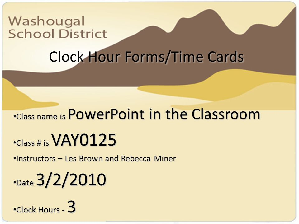 Clock Hour Forms/Time Cards Class name is PowerPoint in the Classroom Class name is PowerPoint in the Classroom Class # is VAY0125 Class # is VAY0125 Instructors – Les Brown and Rebecca Miner Instructors – Les Brown and Rebecca Miner Date 3/2/2010 Date 3/2/2010 Clock Hours - 3 Clock Hours - 3