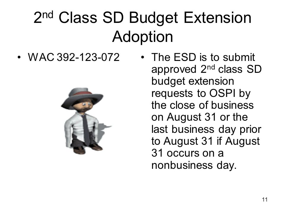 2 nd Class SD Budget Extension Adoption WAC 392-123-072The ESD is to submit approved 2 nd class SD budget extension requests to OSPI by the close of business on August 31 or the last business day prior to August 31 if August 31 occurs on a nonbusiness day.