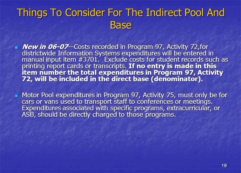 19 Things To Consider For The Indirect Pool And Base New in 06-07Costs recorded in Program 97, Activity 72,for districtwide Information Systems expenditures will be entered in manual input item #3701.