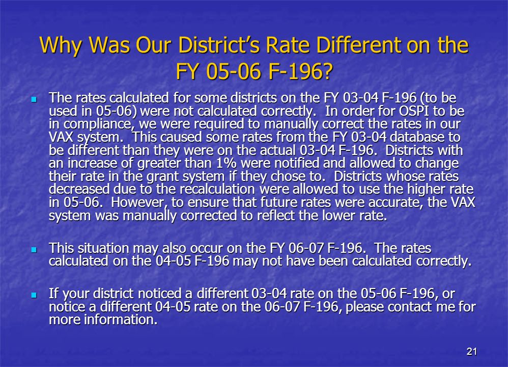 21 Why Was Our Districts Rate Different on the FY 05-06 F-196? The rates calculated for some districts on the FY 03-04 F-196 (to be used in 05-06) wer