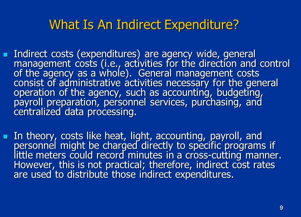 9 What Is An Indirect Expenditure? Indirect costs (expenditures) are agency wide, general management costs (i.e., activities for the direction and con