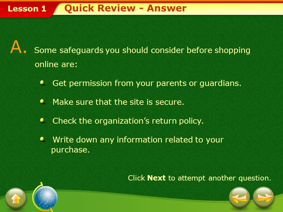 Lesson 1 Q. List three safeguards you should consider when shopping online. Quick Review Click Next to view the answer. Provide a short answer to the