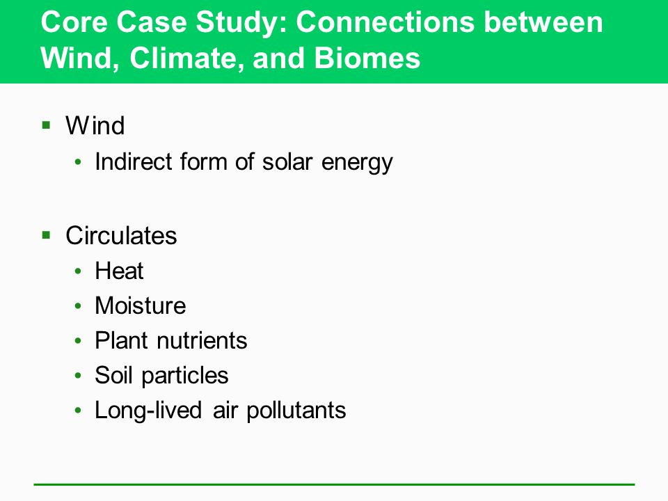 Core Case Study: Connections between Wind, Climate, and Biomes Wind Indirect form of solar energy Circulates Heat Moisture Plant nutrients Soil partic