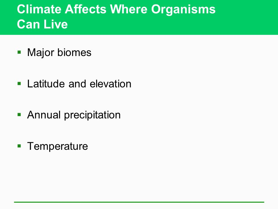 Climate Affects Where Organisms Can Live Major biomes Latitude and elevation Annual precipitation Temperature