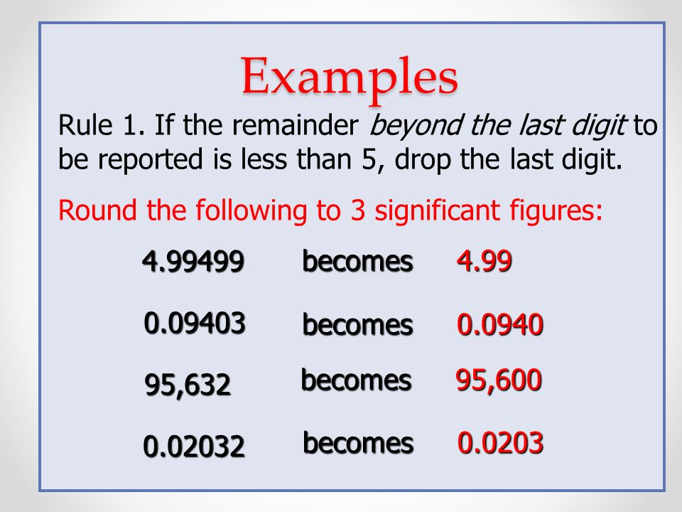 Rules for Rounding Numbers Rule 1. If the remainder beyond the last digit to be reported is less than 5, drop the last digit. Rule 2. If the remainder