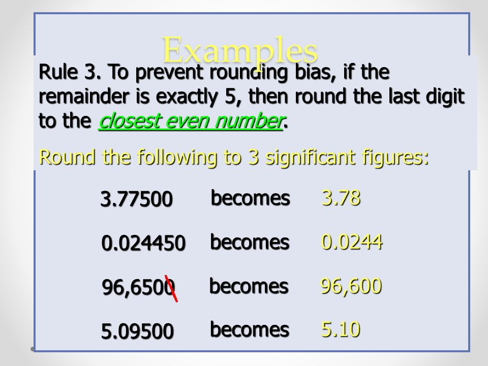 Rule 2. If the remainder is greater than 5, increase the final digit by 1. Round the following to 3 significant figures: Examples 2.3452 0.08757 23,65