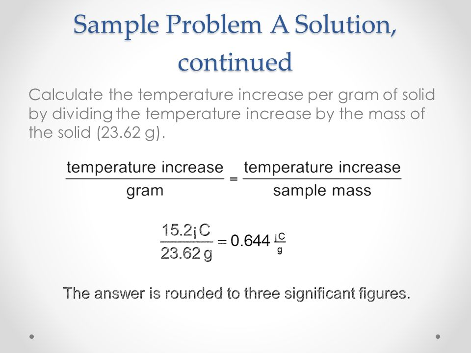 Sample Problem A Solution Calculate the increase in temperature by subtracting the initial temperature (21.6°C) from the final temperature (36.79°C).
