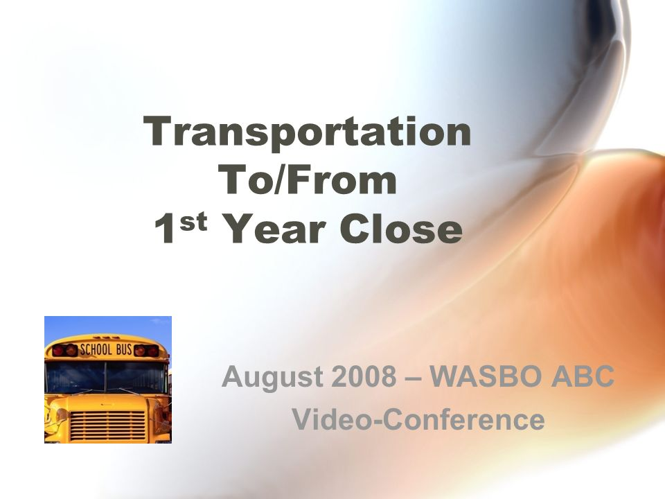 Transportation To/From 1 st Year Close August 2008 – WASBO ABC Video-Conference