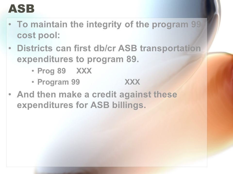 ASB To maintain the integrity of the program 99 cost pool: Districts can first db/cr ASB transportation expenditures to program 89. Prog 89 XXX Progra