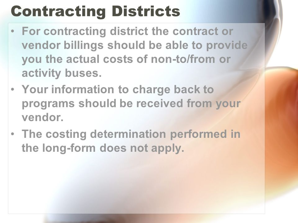 Contracting Districts For contracting district the contract or vendor billings should be able to provide you the actual costs of non-to/from or activity buses.