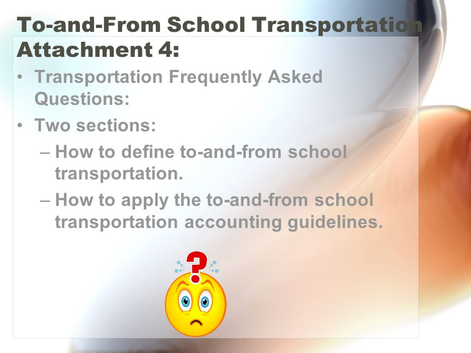 To-and-From School Transportation Attachment 4: Transportation Frequently Asked Questions: Two sections: –How to define to-and-from school transportation.