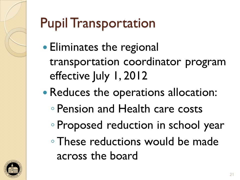 Pupil Transportation Eliminates the regional transportation coordinator program effective July 1, 2012 Reduces the operations allocation: Pension and Health care costs Proposed reduction in school year These reductions would be made across the board 21