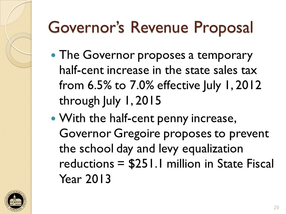 Governors Revenue Proposal The Governor proposes a temporary half-cent increase in the state sales tax from 6.5% to 7.0% effective July 1, 2012 through July 1, 2015 With the half-cent penny increase, Governor Gregoire proposes to prevent the school day and levy equalization reductions = $251.1 million in State Fiscal Year 2013 29