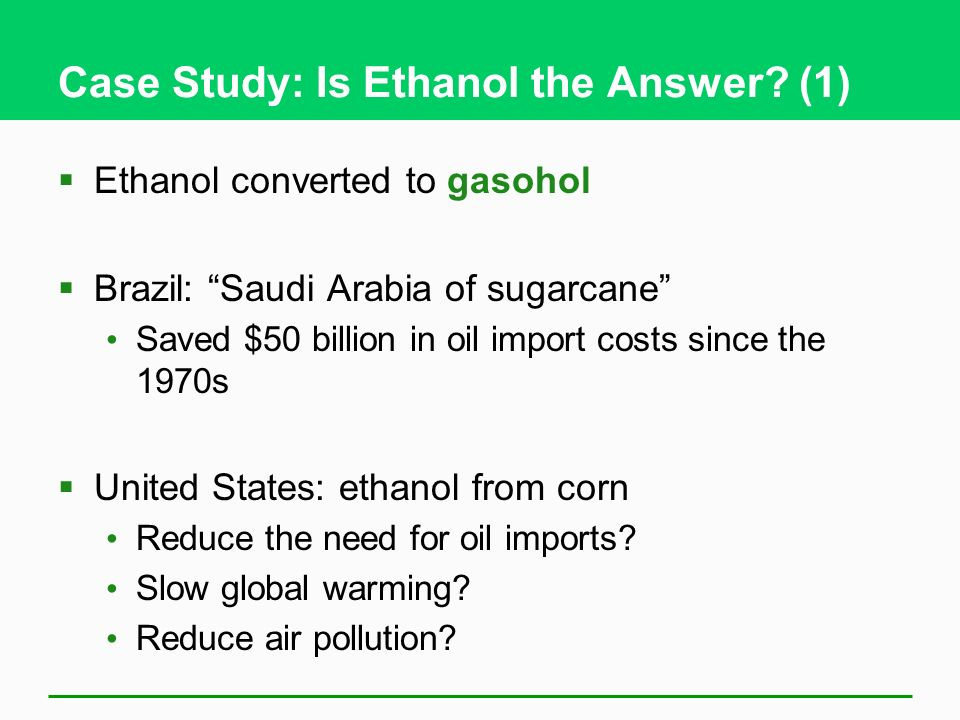 Case Study: Is Ethanol the Answer? (1) Ethanol converted to gasohol Brazil: Saudi Arabia of sugarcane Saved $50 billion in oil import costs since the