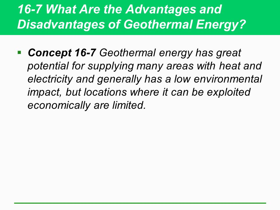 16-7 What Are the Advantages and Disadvantages of Geothermal Energy? Concept 16-7 Geothermal energy has great potential for supplying many areas with