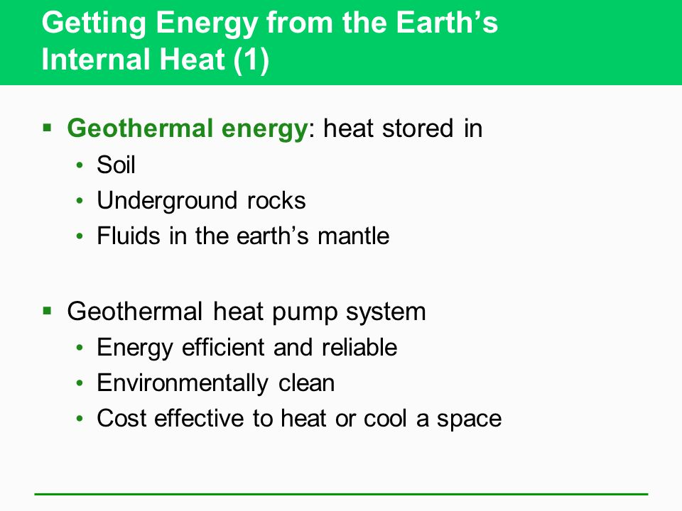 Getting Energy from the Earths Internal Heat (1) Geothermal energy: heat stored in Soil Underground rocks Fluids in the earths mantle Geothermal heat