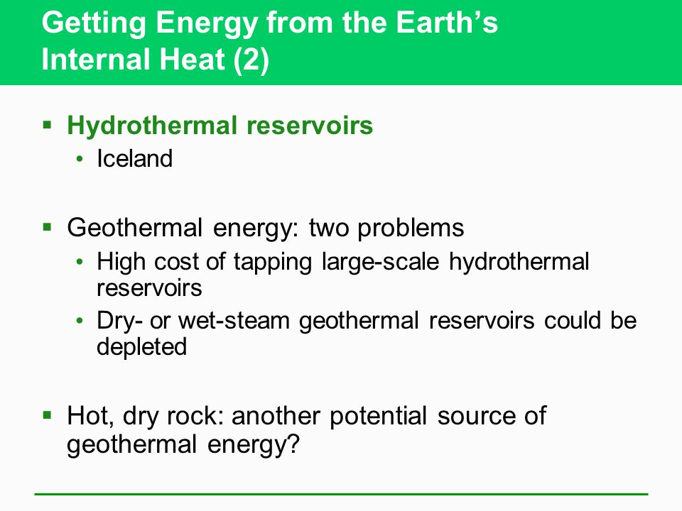 Getting Energy from the Earths Internal Heat (2) Hydrothermal reservoirs Iceland Geothermal energy: two problems High cost of tapping large-scale hydrothermal reservoirs Dry- or wet-steam geothermal reservoirs could be depleted Hot, dry rock: another potential source of geothermal energy