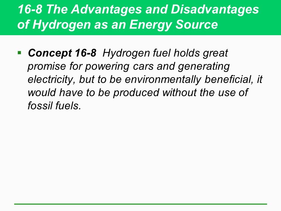 16-8 The Advantages and Disadvantages of Hydrogen as an Energy Source Concept 16-8 Hydrogen fuel holds great promise for powering cars and generating electricity, but to be environmentally beneficial, it would have to be produced without the use of fossil fuels.