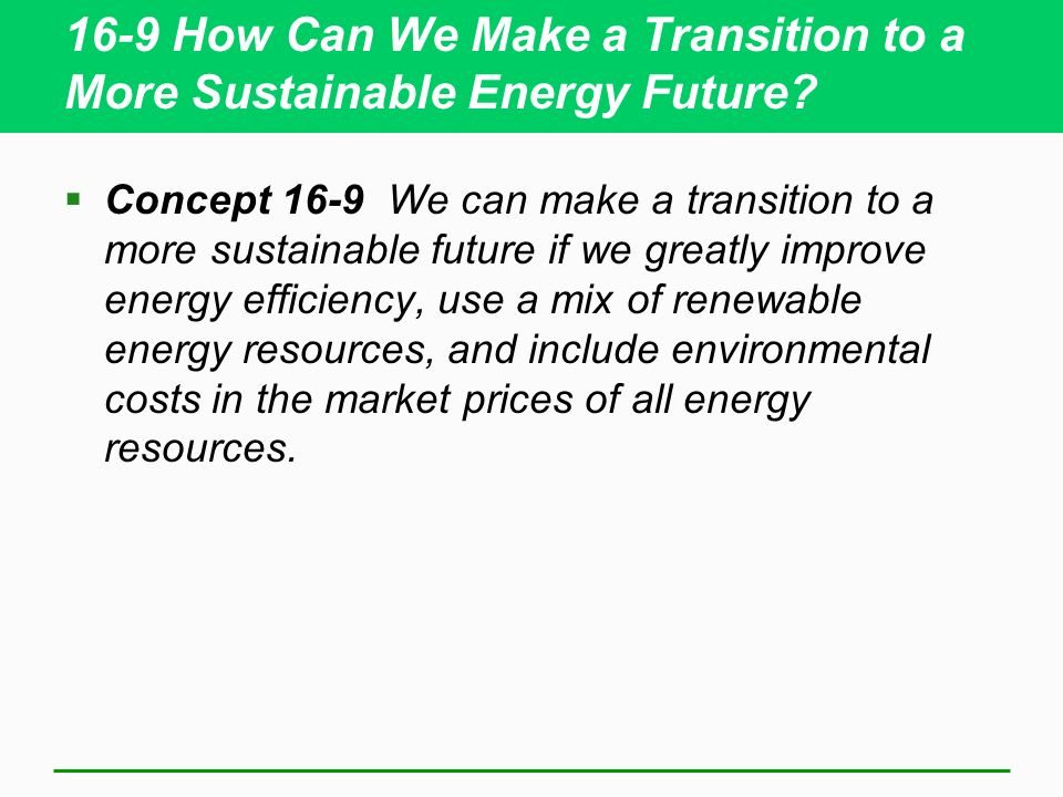 16-9 How Can We Make a Transition to a More Sustainable Energy Future? Concept 16-9 We can make a transition to a more sustainable future if we greatl