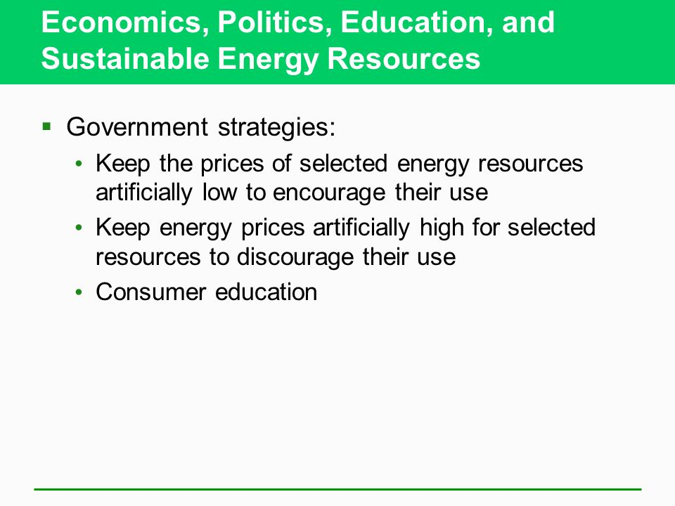 Economics, Politics, Education, and Sustainable Energy Resources Government strategies: Keep the prices of selected energy resources artificially low to encourage their use Keep energy prices artificially high for selected resources to discourage their use Consumer education