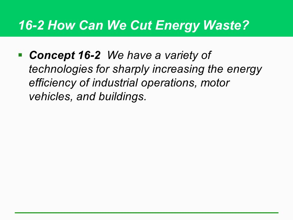 16-2 How Can We Cut Energy Waste? Concept 16-2 We have a variety of technologies for sharply increasing the energy efficiency of industrial operations