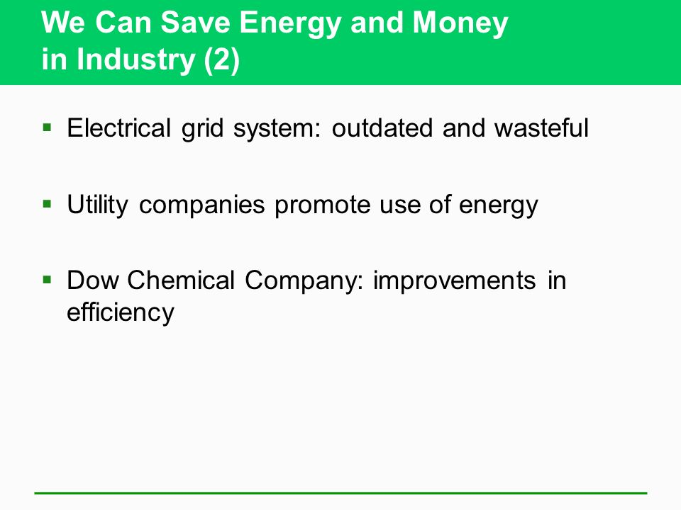 We Can Save Energy and Money in Industry (2) Electrical grid system: outdated and wasteful Utility companies promote use of energy Dow Chemical Company: improvements in efficiency