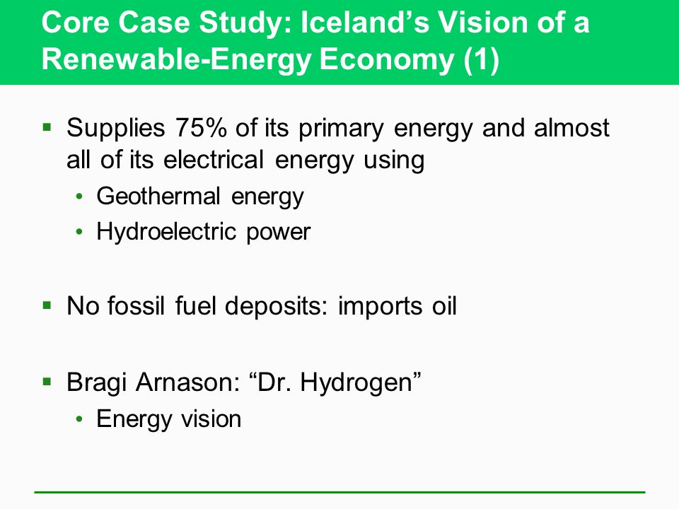 Core Case Study: Icelands Vision of a Renewable-Energy Economy (1) Supplies 75% of its primary energy and almost all of its electrical energy using Geothermal energy Hydroelectric power No fossil fuel deposits: imports oil Bragi Arnason: Dr.