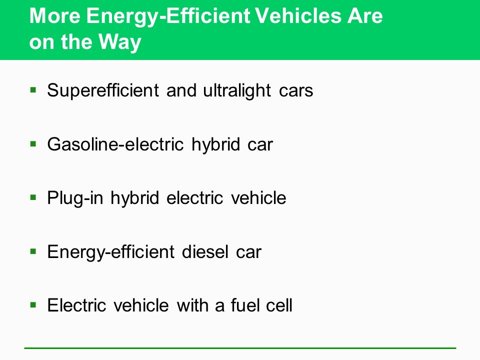 More Energy-Efficient Vehicles Are on the Way Superefficient and ultralight cars Gasoline-electric hybrid car Plug-in hybrid electric vehicle Energy-efficient diesel car Electric vehicle with a fuel cell
