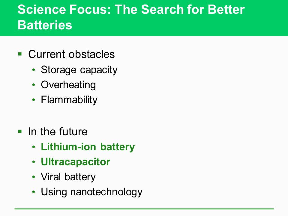 Science Focus: The Search for Better Batteries Current obstacles Storage capacity Overheating Flammability In the future Lithium-ion battery Ultracapacitor Viral battery Using nanotechnology