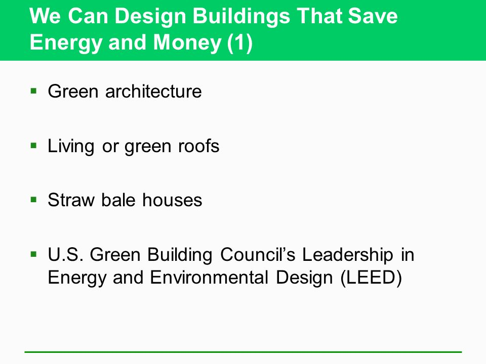 We Can Design Buildings That Save Energy and Money (1) Green architecture Living or green roofs Straw bale houses U.S. Green Building Councils Leaders