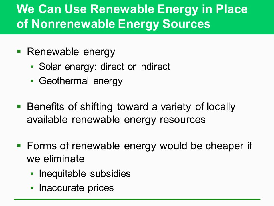 We Can Use Renewable Energy in Place of Nonrenewable Energy Sources Renewable energy Solar energy: direct or indirect Geothermal energy Benefits of shifting toward a variety of locally available renewable energy resources Forms of renewable energy would be cheaper if we eliminate Inequitable subsidies Inaccurate prices