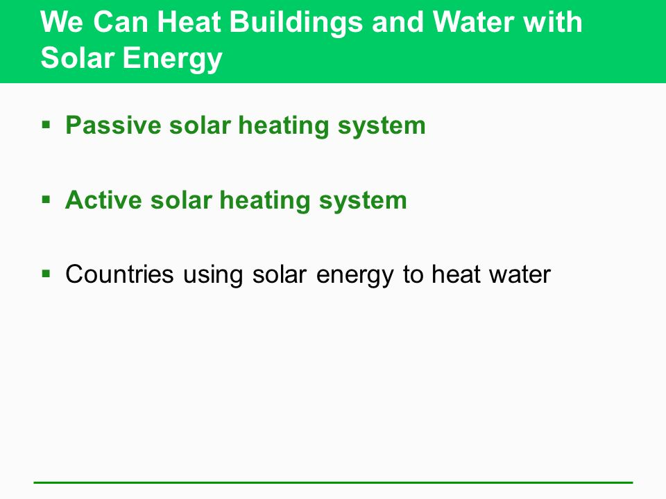 We Can Heat Buildings and Water with Solar Energy Passive solar heating system Active solar heating system Countries using solar energy to heat water