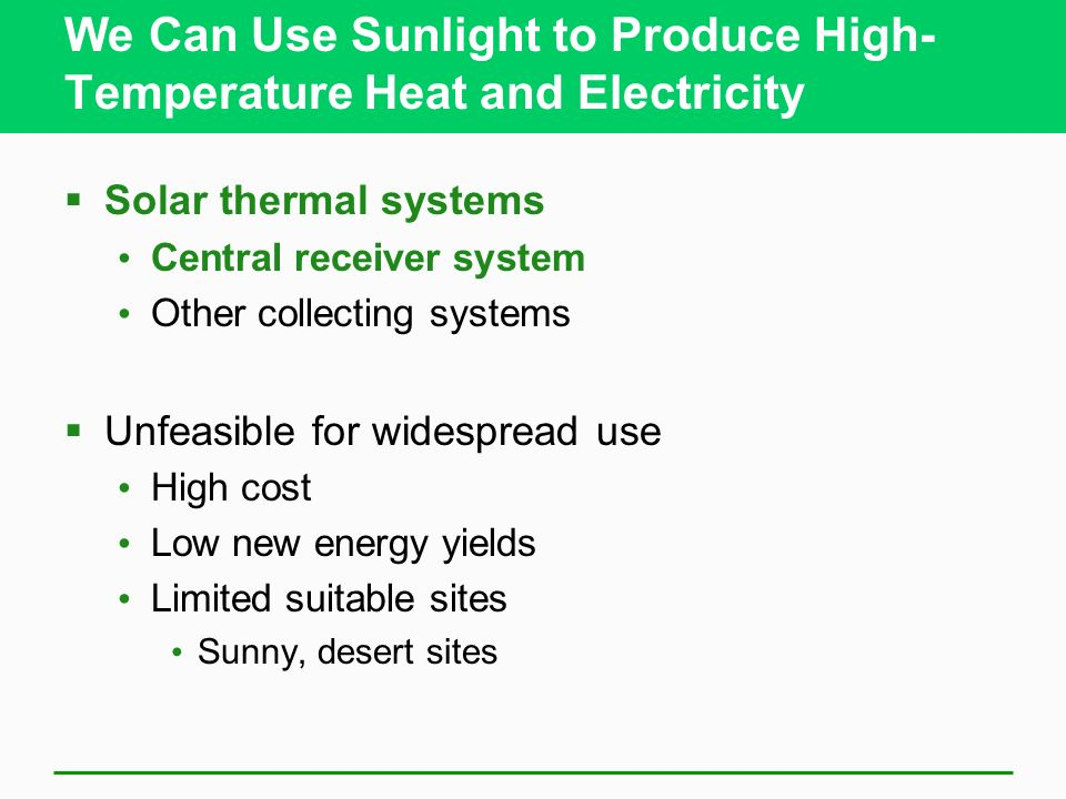 We Can Use Sunlight to Produce High- Temperature Heat and Electricity Solar thermal systems Central receiver system Other collecting systems Unfeasible for widespread use High cost Low new energy yields Limited suitable sites Sunny, desert sites