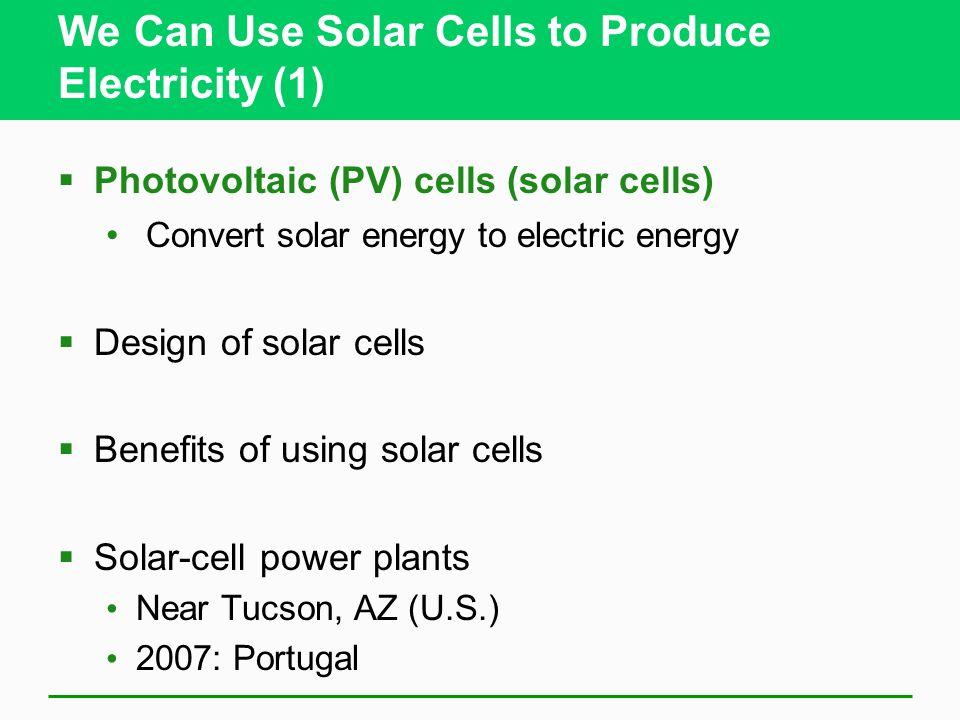 We Can Use Solar Cells to Produce Electricity (1) Photovoltaic (PV) cells (solar cells) Convert solar energy to electric energy Design of solar cells Benefits of using solar cells Solar-cell power plants Near Tucson, AZ (U.S.) 2007: Portugal