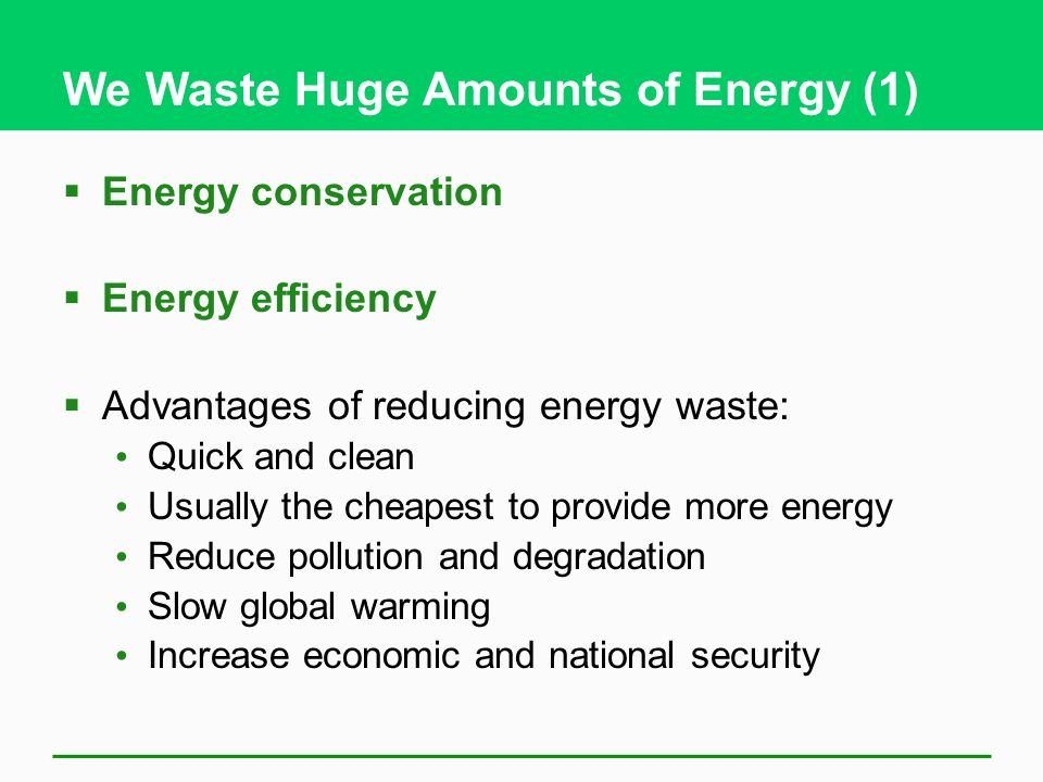 We Waste Huge Amounts of Energy (1) Energy conservation Energy efficiency Advantages of reducing energy waste: Quick and clean Usually the cheapest to provide more energy Reduce pollution and degradation Slow global warming Increase economic and national security