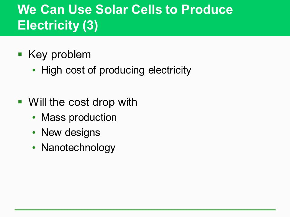 We Can Use Solar Cells to Produce Electricity (3) Key problem High cost of producing electricity Will the cost drop with Mass production New designs N